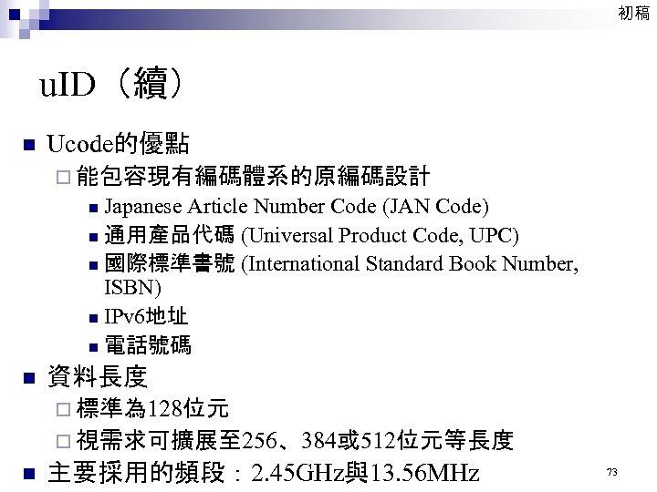 初稿 u. ID(續) n Ucode的優點 ¨ 能包容現有編碼體系的原編碼設計 Japanese Article Number Code (JAN Code) n