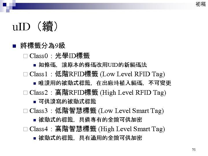 初稿 u. ID(續) n 將標籤分為 9級 ¨ Class 0:光學ID標籤 n 如條碼,讓原本的條碼改用UID的新編碼法 ¨ Class 1:低階RFID標籤