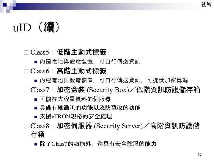 初稿 u. ID(續) ¨ Class 5:低階主動式標籤 n 內建電池與發電裝置,可自行傳送資訊 ¨ Class 6:高階主動式標籤 n 內建電池與發電裝置,可自行傳送資訊,可提供加密傳輸 ¨