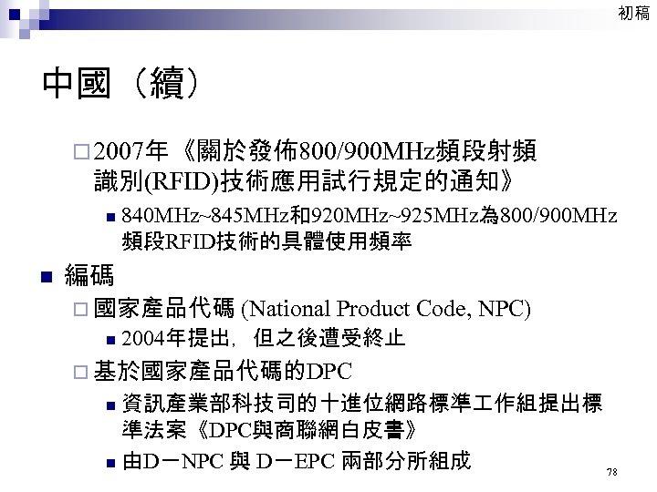 初稿 中國(續) ¨ 2007年《關於發佈800/900 MHz頻段射頻 識別(RFID)技術應用試行規定的通知》 n n 840 MHz~845 MHz和920 MHz~925 MHz為 800/900