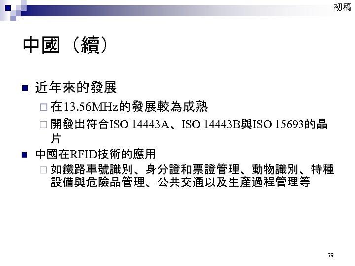 初稿 中國(續) n 近年來的發展 ¨ 在 13. 56 MHz的發展較為成熟 ¨ 開發出符合ISO 14443 A、ISO 14443