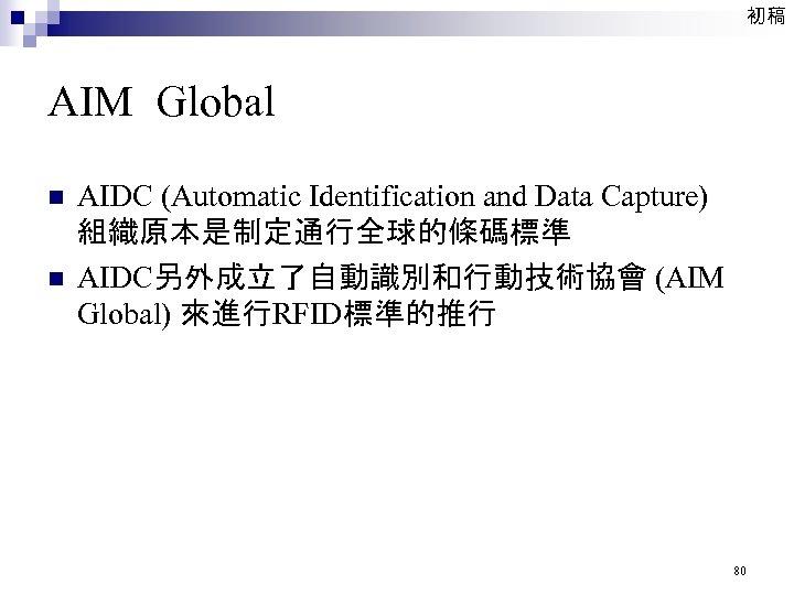 初稿 AIM Global n n AIDC (Automatic Identification and Data Capture) 組織原本是制定通行全球的條碼標準 AIDC另外成立了自動識別和行動技術協會 (AIM