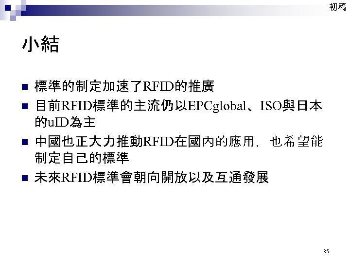 初稿 小結 n n 標準的制定加速了RFID的推廣 目前RFID標準的主流仍以EPCglobal、ISO與日本 的u. ID為主 中國也正大力推動RFID在國內的應用,也希望能 制定自己的標準 未來RFID標準會朝向開放以及互通發展 85