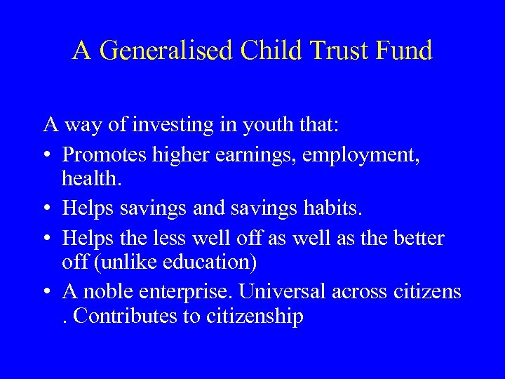 A Generalised Child Trust Fund A way of investing in youth that: • Promotes