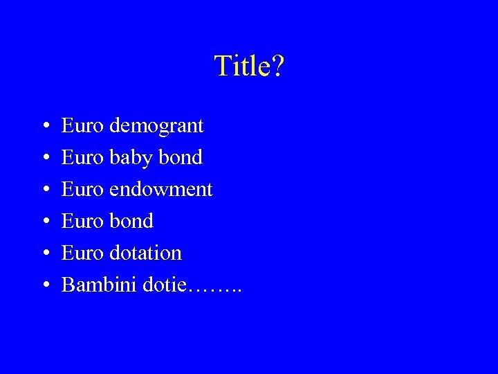 Title? • • • Euro demogrant Euro baby bond Euro endowment Euro bond Euro