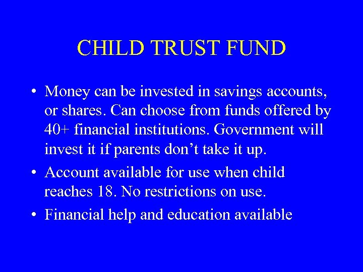CHILD TRUST FUND • Money can be invested in savings accounts, or shares. Can