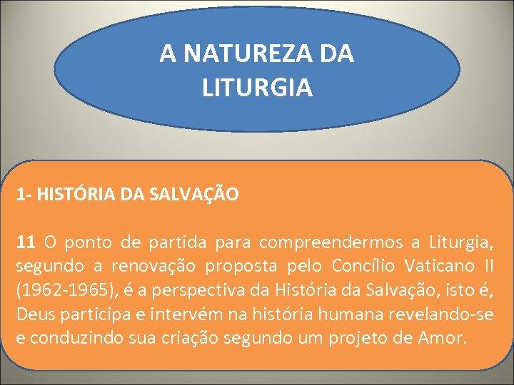 A NATUREZA DA LITURGIA 1 - HISTÓRIA DA SALVAÇÃO 11 O ponto de partida