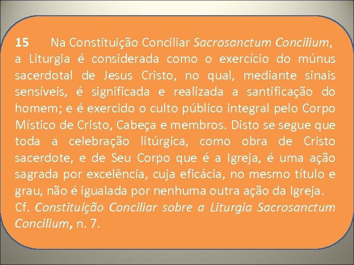 15 Na Constituição Conciliar Sacrosanctum Concilium, a Liturgia é considerada como o exercício do