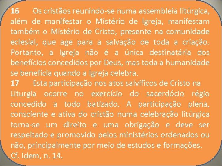 16 Os cristãos reunindo-se numa assembleia litúrgica, além de manifestar o Mistério de Igreja,