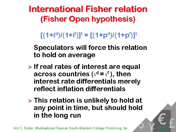 International Fisher relation (Fisher Open hypothesis) [(1+id)/(1+if)]t = [(1+pd)/(1+pf)]t Speculators will force this relation