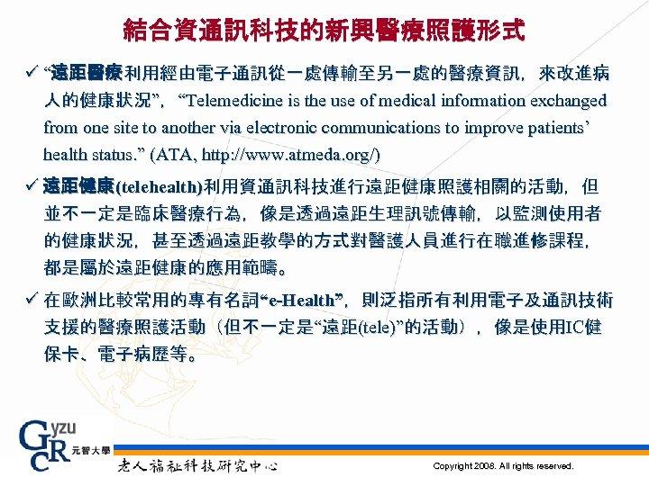 """結合資通訊科技的新興醫療照護形式 ü """"遠距醫療利用經由電子通訊從一處傳輸至另一處的醫療資訊,來改進病 人的健康狀況"""",""""Telemedicine is the use of medical information exchanged from one site"""