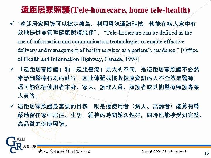 """遠距居家照護(Tele-homecare, home tele-health) ü """"遠距居家照護可以被定義為,利用資訊通訊科技,使能在病人家中有 效地提供並管理健康照護服務"""" ,""""Tele-homecare can be defined as the use of"""