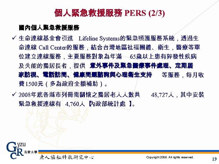 個人緊急救援服務 PERS (2/3) 國內個人緊急救援服務 ü 生命連線基金會引進 Lifeline Systems的緊急照護服務系統,透過生 命連線 Call Center的服務,結合台灣地區社福團體、衛生,醫療等單 位建立連線服務,主要服務對象為年滿 65歲以上患有猝發性疾病 及失能的獨居長者,提供