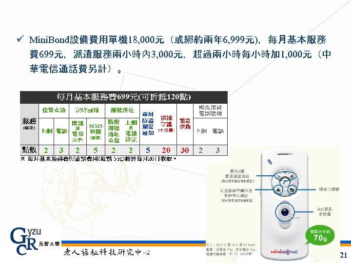 ü Mini. Bond設備費用單機 18, 000元(或綁約兩年 6, 999元),每月基本服務 費 699元,派遣服務兩小時內 3, 000元,超過兩小時每小時加 1, 000元(中 華電信通話費另計)。