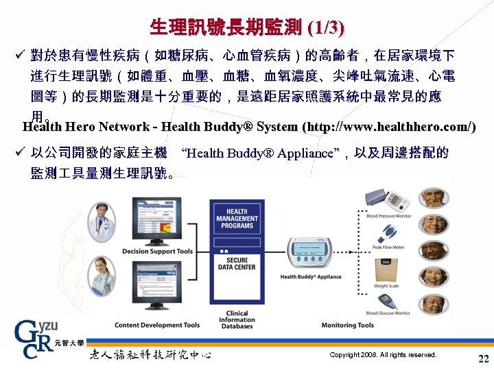 生理訊號長期監測 (1/3) ü 對於患有慢性疾病(如糖尿病、心血管疾病)的高齡者,在居家環境下 進行生理訊號(如體重、血壓、血糖、血氧濃度、尖峰吐氣流速、心電 圖等)的長期監測是十分重要的,是遠距居家照護系統中最常見的應 用。 Health Hero Network - Health Buddy® System