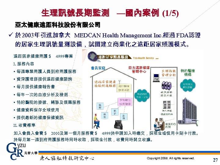 生理訊號長期監測 —國內案例 (1/5) 亞太健康遠距科技股份有限公司 ü 於 2003年引進加拿大 MEDCAN Health Management Inc. 經過 FDA認證 的居家生理訊號量測設備,試圖建立商業化之遠距居家照護模式。
