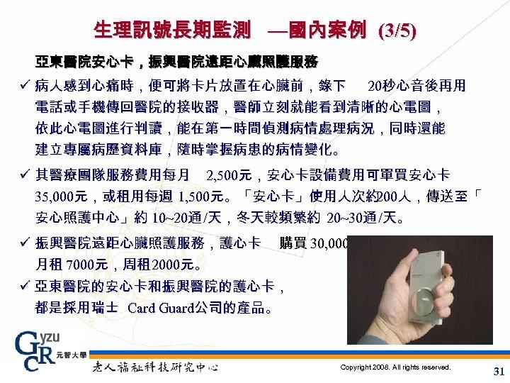 生理訊號長期監測 —國內案例 (3/5) 亞東醫院安心卡,振興醫院遠距心臟照護服務 ü 病人感到心痛時,便可將卡片放置在心臟前,錄下 20秒心音後再用 電話或手機傳回醫院的接收器,醫師立刻就能看到清晰的心電圖, 依此心電圖進行判讀,能在第一時間偵測病情處理病況,同時還能 建立專屬病歷資料庫,隨時掌握病患的病情變化。 ü 其醫療團隊服務費用每月 2, 500元,安心卡設備費用可單買安心卡