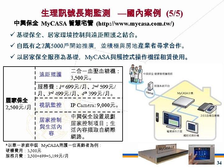 生理訊號長期監測 —國內案例 (5/5) 中興保全 My. CASA 智慧宅管 (http: //www. mycasa. com. tw/) ü 基礎保全、居家環境控制與遠距照護之結合。