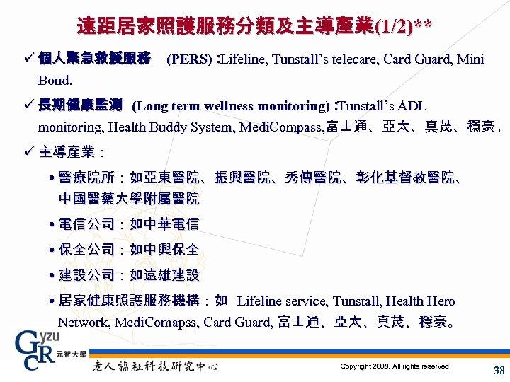遠距居家照護服務分類及主導產業(1/2)** ü 個人緊急救援服務 Bond. (PERS): Lifeline, Tunstall's telecare, Card Guard, Mini ü 長期健康監測 (Long