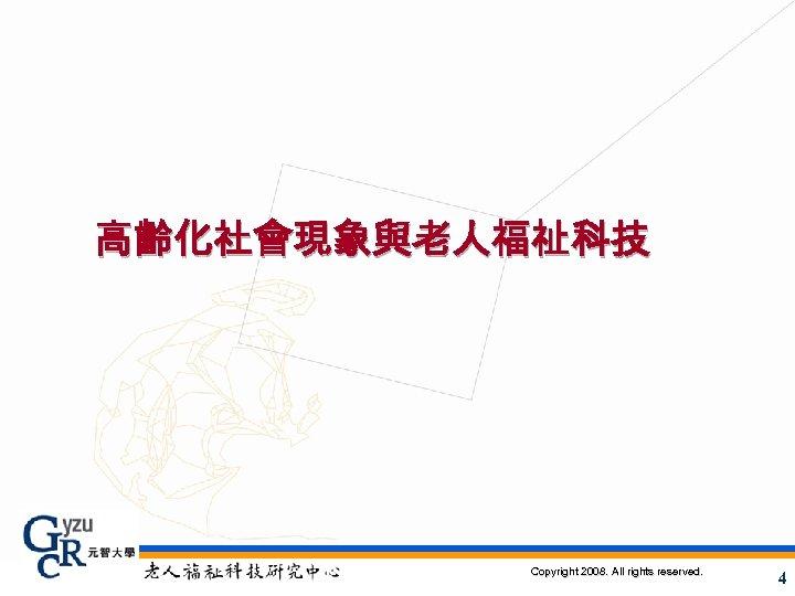 高齡化社會現象與老人福祉科技 Copyright 2008. All rights reserved. 4