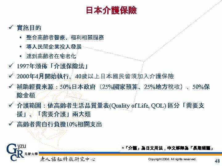 日本介護保險 ü 實施目的 • 整合高齡者醫療、福利相關服務 • 導入民間企業投入發展 • 達到高齡者在宅老化 ü 1997年頒佈「介護保險法」 ü 2000年 4月開始執行,40歲以上日本國民皆須加入介護保險