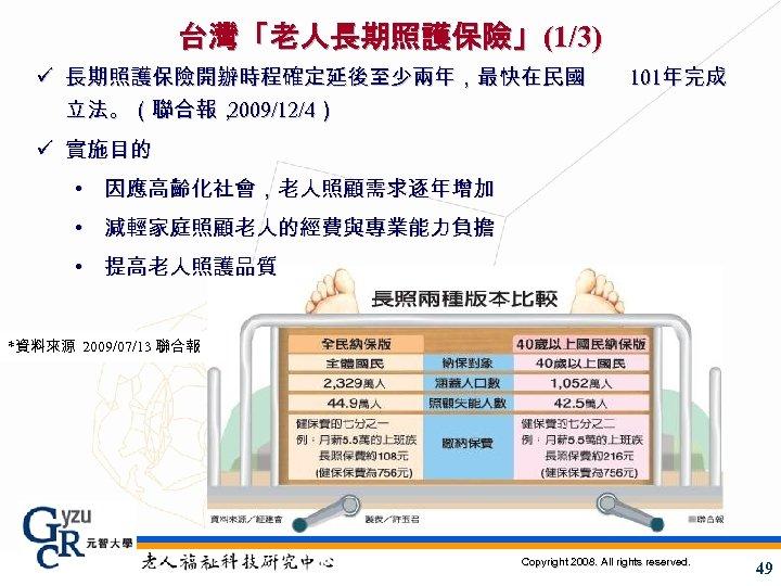 台灣「老人長期照護保險」(1/3) ü 長期照護保險開辦時程確定延後至少兩年,最快在民國 立法。(聯合報, 2009/12/4) 101年完成 ü 實施目的 • 因應高齡化社會,老人照顧需求逐年增加 • 減輕家庭照顧老人的經費與專業能力負擔 • 提高老人照護品質