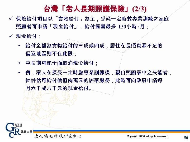 台灣「老人長期照護保險」(2/3) ü 保險給付項目以「實物給付」為主,受過一定時數專業訓練之家庭 照顧者可申請「現金給付」,給付範圍最多 150小時 /月; ü 現金給付: • 給付金額為實物給付的三成或四成,居住在長照資源不足的 偏遠地區則不在此限; • 中長期可能全面取消現金給付; •