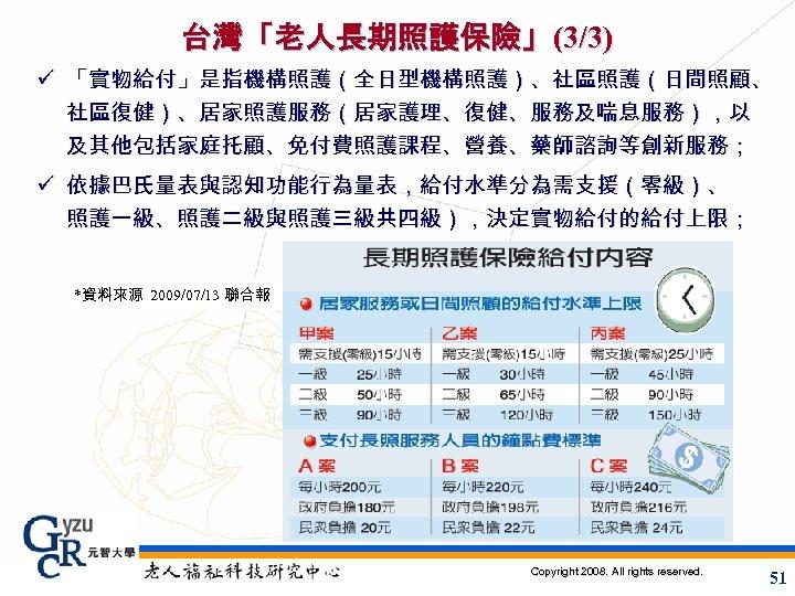 台灣「老人長期照護保險」(3/3) ü 「實物給付」是指機構照護(全日型機構照護)、社區照護(日間照顧、 社區復健)、居家照護服務(居家護理、復健、服務及喘息服務),以 及其他包括家庭托顧、免付費照護課程、營養、藥師諮詢等創新服務; ü 依據巴氏量表與認知功能行為量表,給付水準分為需支援(零級)、 照護一級、照護二級與照護三級共四級),決定實物給付的給付上限; *資料來源 2009/07/13 聯合報 Copyright 2008. All