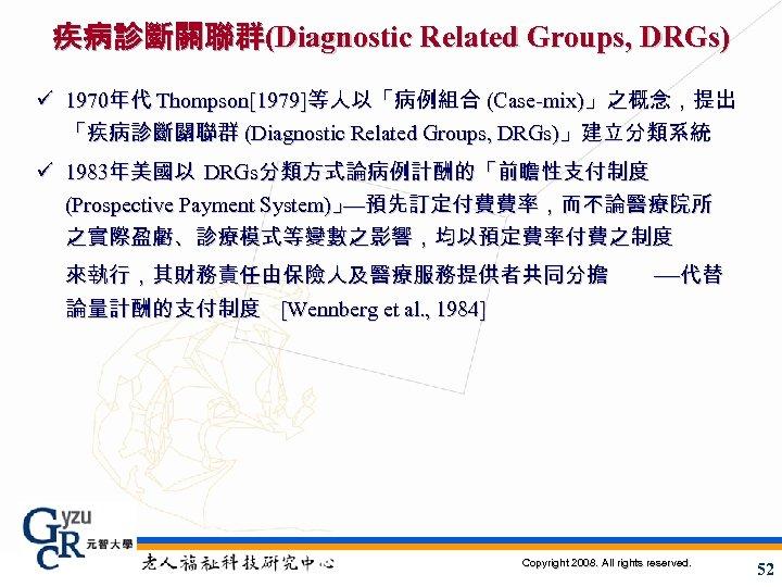 疾病診斷關聯群(Diagnostic Related Groups, DRGs) ü 1970年代 Thompson[1979]等人以「病例組合 (Case-mix)」之概念,提出 「疾病診斷關聯群 (Diagnostic Related Groups, DRGs)」建立分類系統 ü