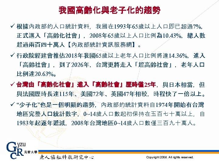 我國高齡化與老子化的趨勢 ü 根據內政部的人口統計資料,我國在 1993年 65歲以上人口即已超過7%, 正式邁入「高齡化社會」,2008年 65歲以上人口比例為 10. 43%,總人數 超過兩百四十萬人【內政部統計資訊服務網】。 ü 行政院經建會推估 2018年我國65歲以上老年人口比例將達 14.
