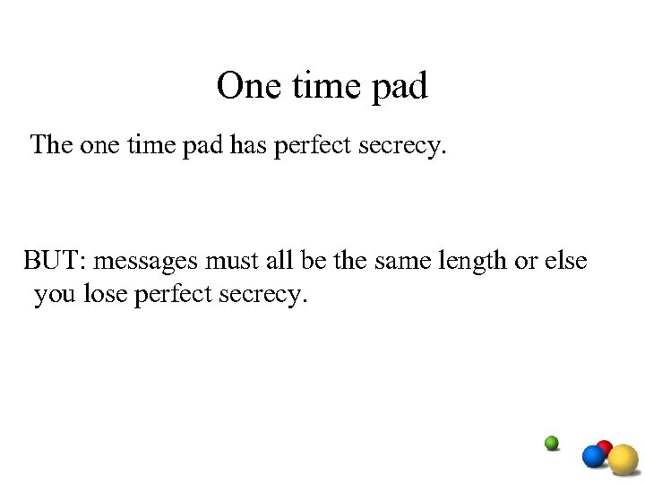One time pad The one time pad has perfect secrecy. BUT: messages must all