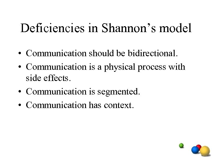 Deficiencies in Shannon's model • Communication should be bidirectional. • Communication is a physical