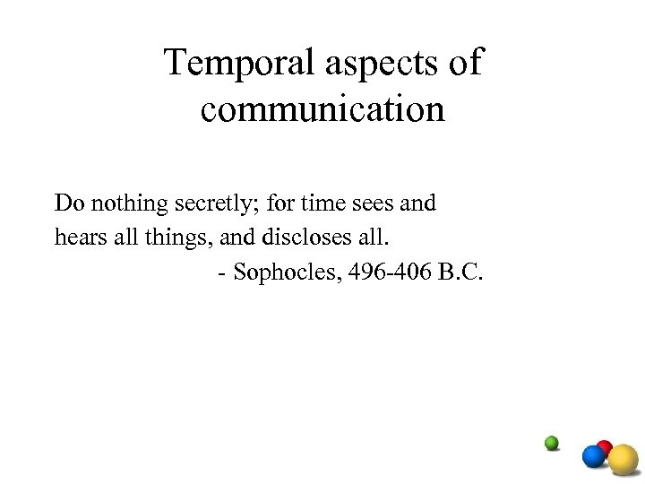 Temporal aspects of communication Do nothing secretly; for time sees and hears all things,