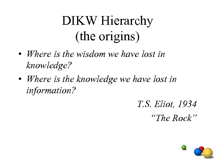DIKW Hierarchy (the origins) • Where is the wisdom we have lost in knowledge?