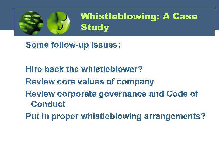Whistleblowing: A Case Study Some follow-up issues: Hire back the whistleblower? Review core values