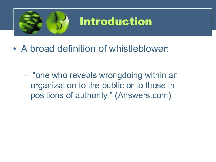 "Introduction • A broad definition of whistleblower: – ""one who reveals wrongdoing within an"