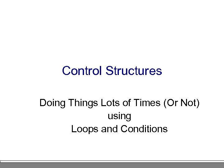 Control Structures Doing Things Lots of Times (Or Not) using Loops and Conditions