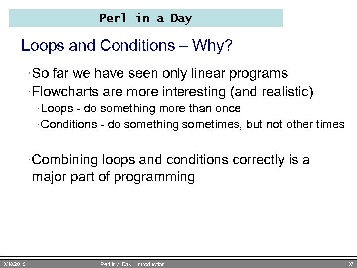 Perl in a Day Loops and Conditions – Why? ·So far we have seen