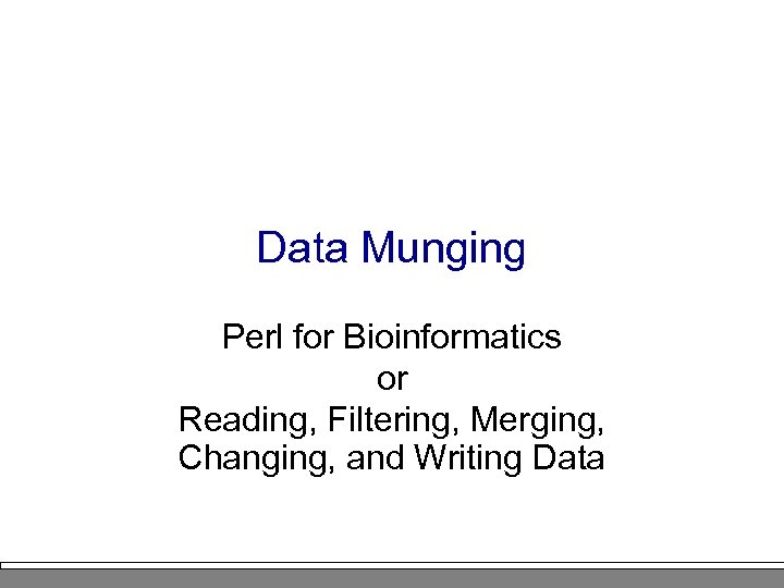 Data Munging Perl for Bioinformatics or Reading, Filtering, Merging, Changing, and Writing Data
