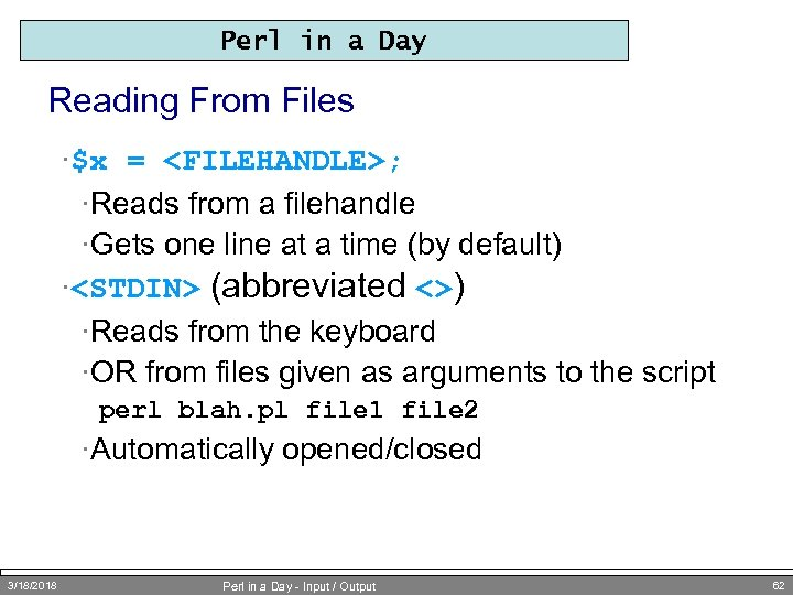 Perl in a Day Reading From Files ·$x = <FILEHANDLE>; ·Reads from a filehandle