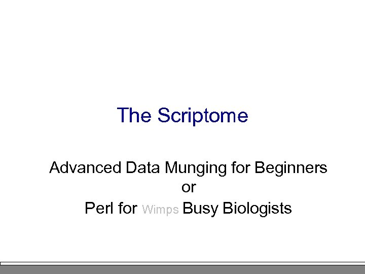 The Scriptome Advanced Data Munging for Beginners or Perl for Wimps Busy Biologists