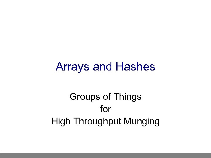 Arrays and Hashes Groups of Things for High Throughput Munging