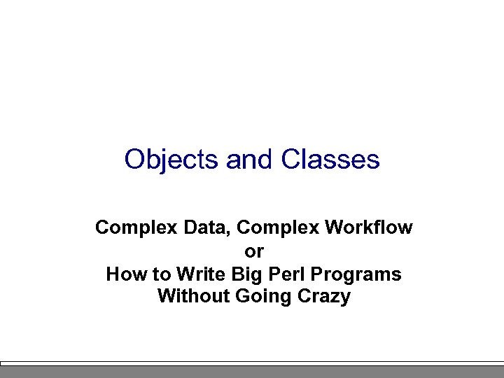 Objects and Classes Complex Data, Complex Workflow or How to Write Big Perl Programs