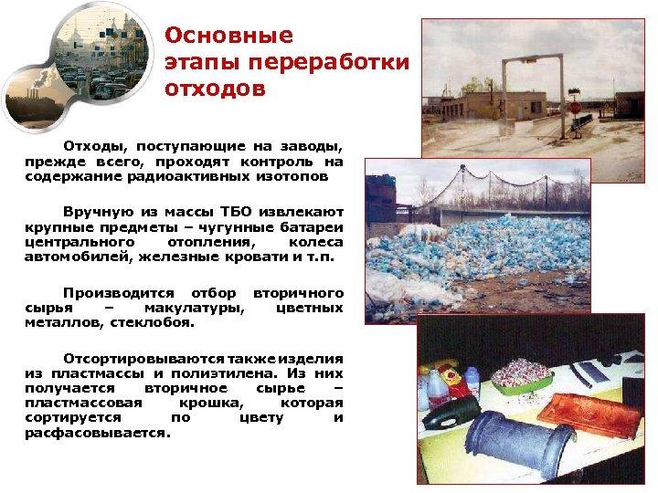 Основные этапы переработки отходов Отходы, поступающие на заводы, прежде всего, проходят контроль на содержание
