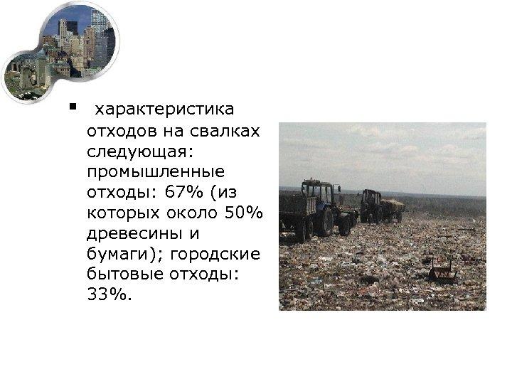 § характеристика отходов на свалках следующая: промышленные отходы: 67% (из которых около 50% древесины