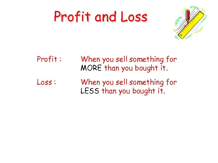 Profit and Loss Profit : When you sell something for MORE than you bought