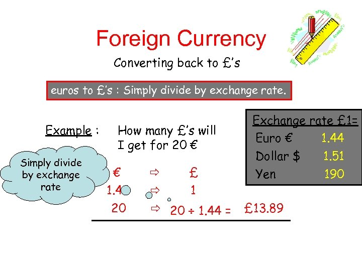 Foreign Currency Converting back to £'s euros to £'s : Simply divide by exchange