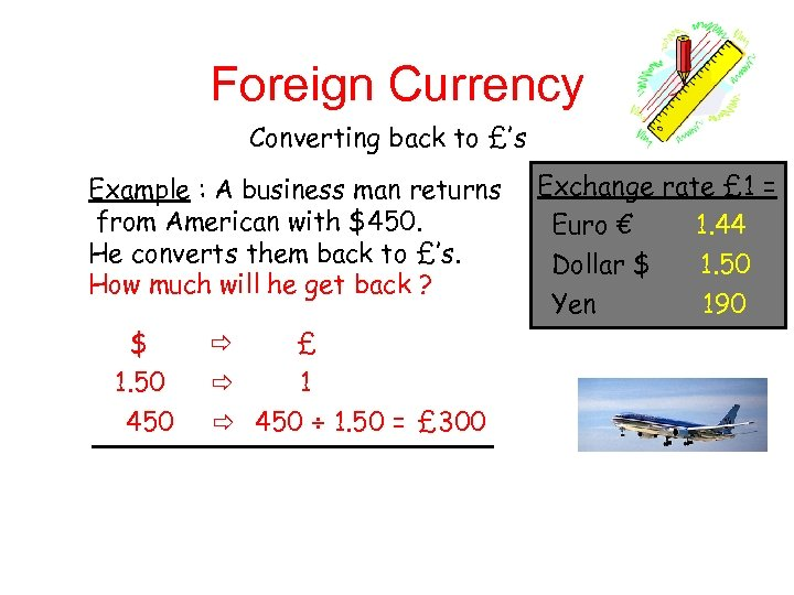 Foreign Currency Converting back to £'s Example : A business man returns from American
