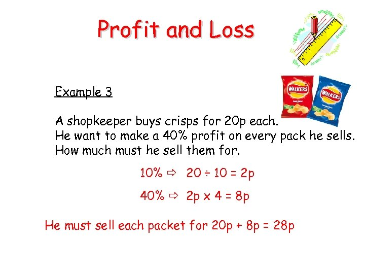 Profit and Loss Example 3 A shopkeeper buys crisps for 20 p each. He