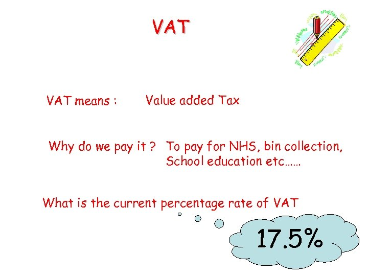 VAT means : Value added Tax Why do we pay it ? To pay